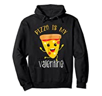 Pizza Is My Valentine T Shirt Valentine Day Tee Hoodie Black