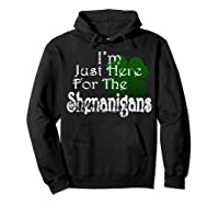 Saint Patrick S Day I M Just Here For The Shenanigans Shirt Hoodie Black