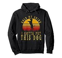 Hold My Drink I Gotta Pet This Dog Shirt T Shirt Hoodie Black