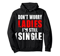 Don T Worry I M Still Single T Funny Gift Shirts Hoodie Black