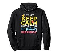 I Cant Keep Calm Its My Husbands Birthday Shirt Hoodie Black