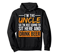 I M The Uncle So I M Just Going To Sit Here And Drink Beer T Shirt Hoodie Black
