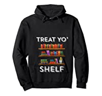 Treat Yo Shelf Shirt Funny Book Reading Lover Librarian Gift T Shirt Hoodie Black