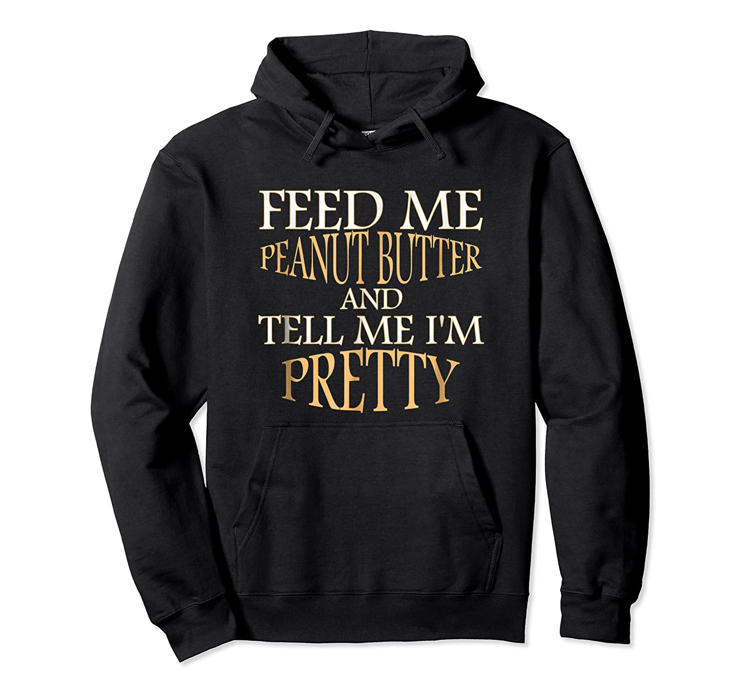 Feed Me Peanut Butter And Tell Me I M Pretty Funny Tshirt Unisex Pullover Hoodie