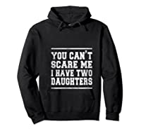 You Can T Scare Me I Have Two Daughters Father S Day Gifts Shirts Hoodie Black
