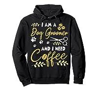 Am A Dog Groomer And Need Coffee Happy Dad Mom Shirts Hoodie Black