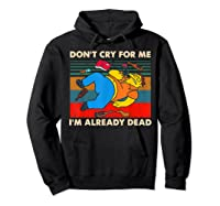 Don T Cry For Me I M Already Dead Tshirt Hoodie Black