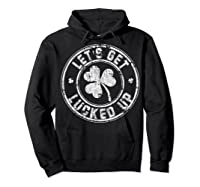 Let S Get Lucked Up Shirt Great Saint Patrick S Day Gift Hoodie Black