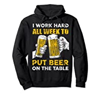 I Work Hard All Week To Put Beer On The Table T Shirt Hoodie Black