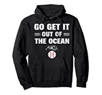 Go Get It Out Of The Ocean Baseball Lovers Gifts Shirts Hoodie Black
