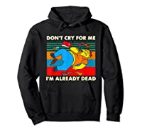 Don T Cry For Me I M Already Dead T Shirt Hoodie Black