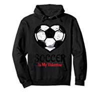Soccer Is My Valentine T Shirt Galentines Day Tee Hoodie Black