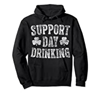 Support Day Drinking T Shirt Saint Patrick Day Gift Shirt Hoodie Black