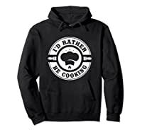 I D Rather Be Cooking Chef Funny Culinary Chefs Gifts T Shirt Hoodie Black