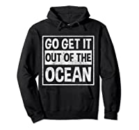 Go Get It Out Of The Ocean T Shirt T-shirt Hoodie Black