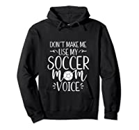 Don T Make Me Use My Soccer Mom Voice Goalie Mama Gift Shirts Hoodie Black