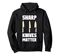 Sharp Knives Matter Chef Cooking Funny Culinary Chefs Gifts T Shirt Hoodie Black
