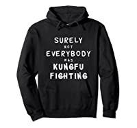 Surely Not Everybody Was Kung Fu Fighting Funny Gift Shirts Hoodie Black
