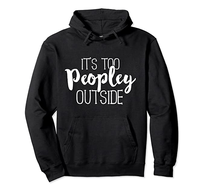 It's Too Peopley Outside Hoodie Funny Sarcastic Saying Quote