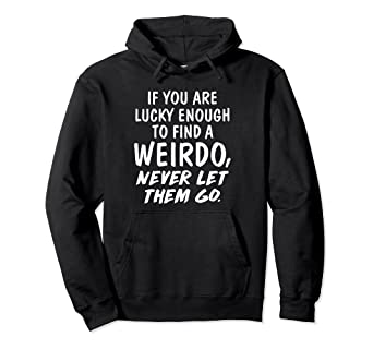 if you find a weirdo never let them go