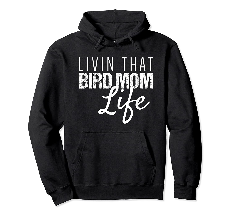 Bird Mom Shirt | Livin That Bird Mom Life Shirt Unisex Pullover Hoodie