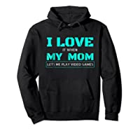 Love T When My Mom Lets Me Play Video Games Shirts Hoodie Black