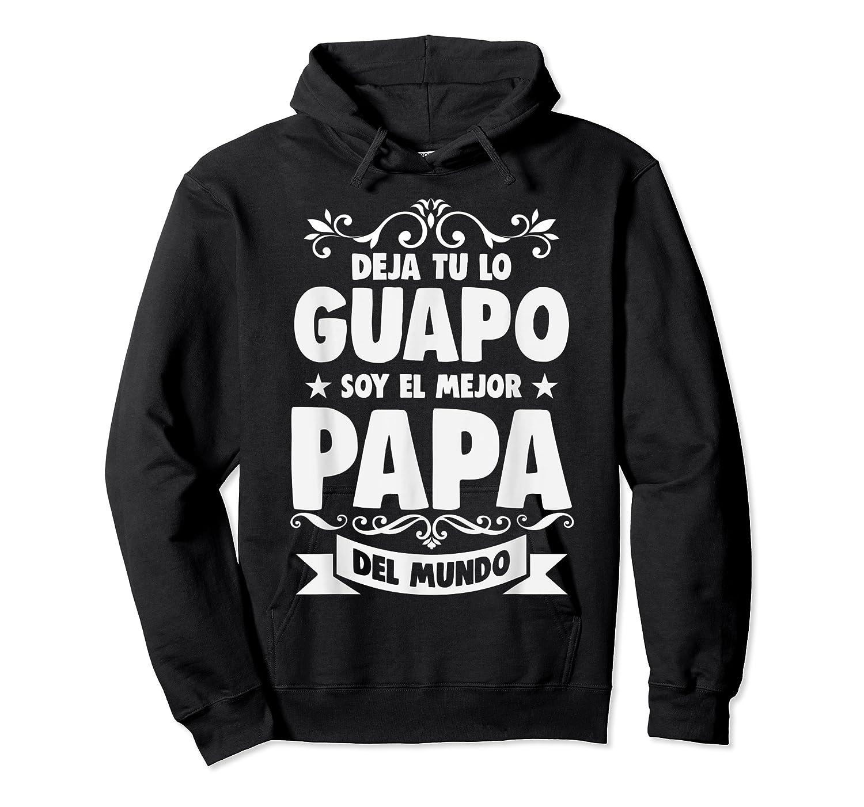 Deja Tu Lo Guapo Soy El Mejor Papa Del Mundo T Shirt Unisex Pullover Hoodie