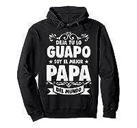 Deja Tu Lo Guapo Soy El Mejor Papa Del Mundo T Shirt Hoodie Black