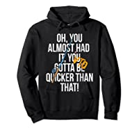 Almost Had It Gotta Be Quicker Than That Shirts Hoodie Black