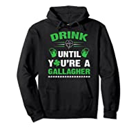 Funny Drink Until You're A Gallagher St Patricks Day Shirts Hoodie Black