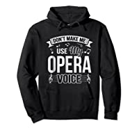 Funny Don't Make Me Use My Opera Voice Theater Shirts Hoodie Black