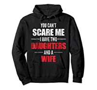 You Can't Scare Me I Have Two Daughters And A Wife Shirts Hoodie Black