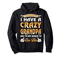 Warning I Have A Crazy Grandpa And I'm Not Afraid To Use Him Shirts Hoodie Black