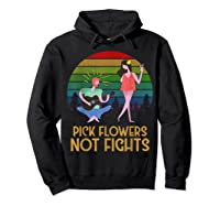 Pick Flowers Not Fights Tshirt | Gift For Hippies Hoodie Black
