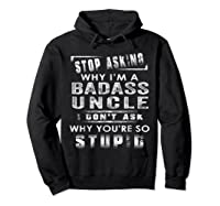 Stop Asking Why I'm A Badass Uncle I Don't Ask Why Shirts Hoodie Black