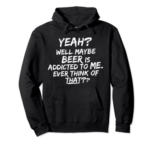 Yeah, Well Maybe Beer Is Addicted To Me! Funny Quote Pullover Hoodie