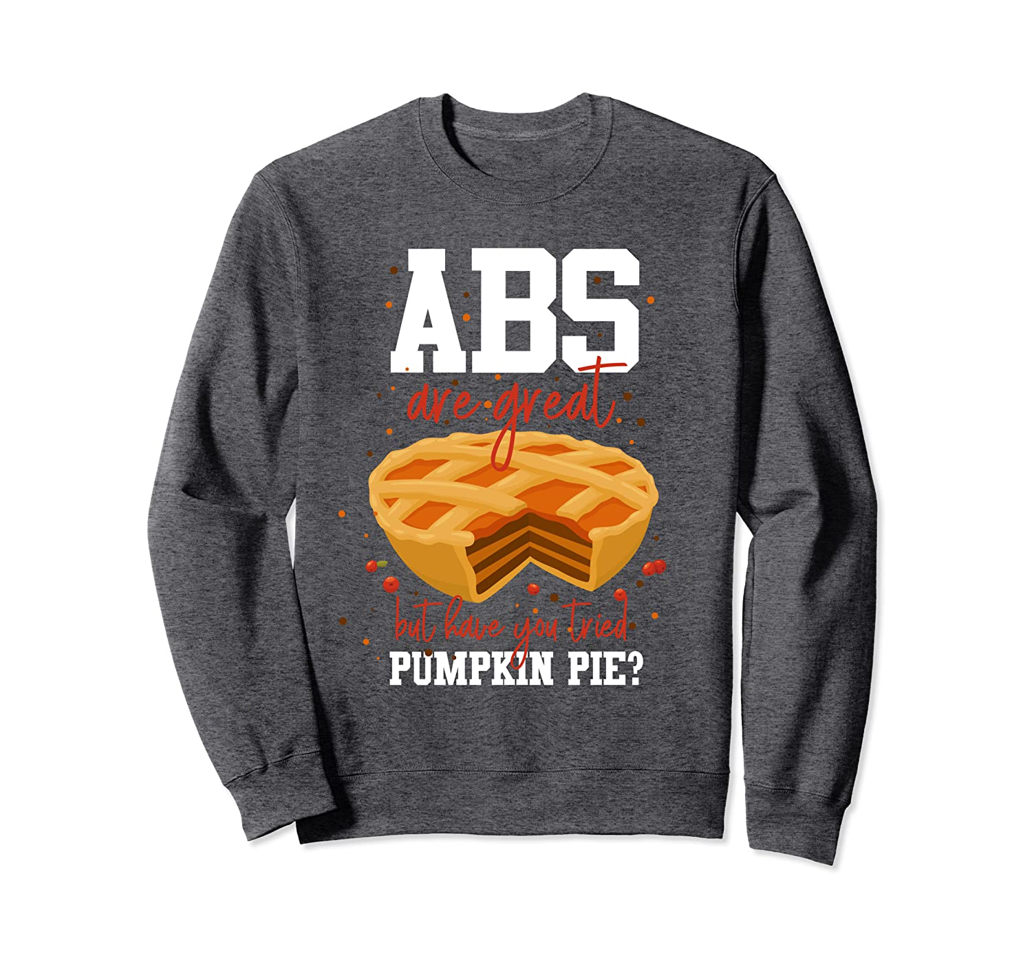 Abs are Great but have You Tried Pumpkin Pie Thanksgiving Sh Sweatshirt