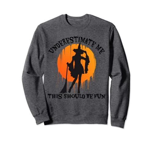 Underestimate Me This Should Be Fun Witch Halloween Womens Sweatshirt