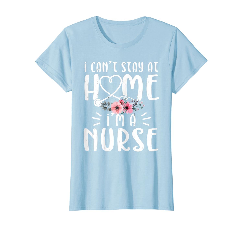 Womens I'm A Nurse I Cant Stay At Home Quarantine Social Distancing T-Shirt