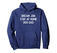 Funny, Dream Job Stay At Home Dog Dad, Joke Sarcastic Family Shirts Hoodie Navy