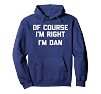 Of Course I\\\'m Right, I\\\'m Dan T-shirt Funny Saying Sarcastic Hoodie Navy