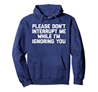 Please Don't Interrupt Me While I'm Ignoring You Fun Shirts Hoodie Navy