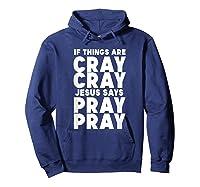 Funny If Things Are Cray Cray Jesus Says Pray Pray Shirts Hoodie Navy