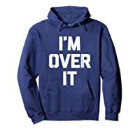 I'm Over It Funny Saying Sarcastic Novelty Humor Shirts Hoodie Navy