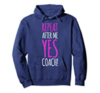 Funny Soccer Coach Repeat After Me Yes Coach Shirts Hoodie Navy