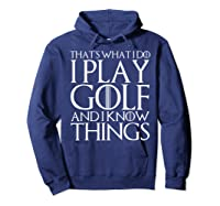 That's What I Do I Play Golf And I Know Things T-shirt Hoodie Navy