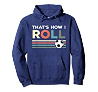 Soccer Lover T Shirt - That Is How I Roll T-shirt Hoodie Navy