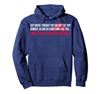Just When I Thought You Couldnt Get Any Dumber T-shirt Hoodie Navy