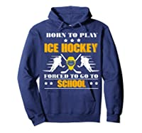 Born To Play Ice Hockey Forced To Go To School T-shirt Hoodie Navy