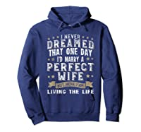 I Never Dreamed I\\\'d Marry A Perfect Wife T-shirt Funny Gift Hoodie Navy